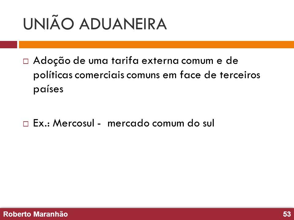 Roberto Maranhão53 Roberto Maranhão53 UNIÃO ADUANEIRA Adoção de uma tarifa externa comum e de políticas comerciais comuns em face de terceiros países