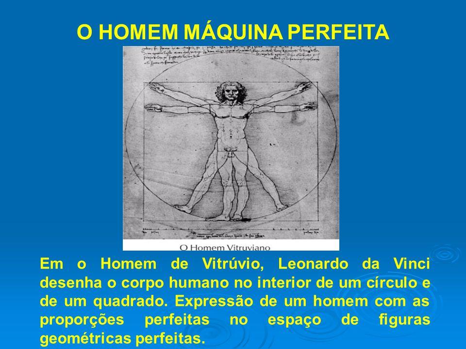 O HOMEM MÁQUINA PERFEITA Em o Homem de Vitrúvio, Leonardo da Vinci desenha o corpo humano no interior de um círculo e de um quadrado. Expressão de um