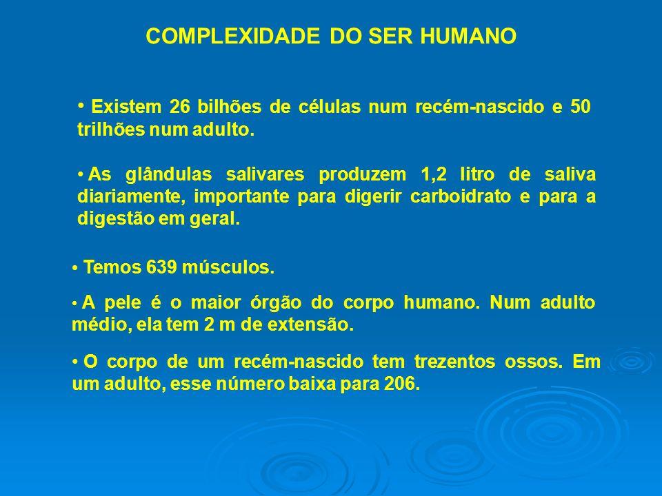 COMPLEXIDADE DO SER HUMANO Existem 26 bilhões de células num recém-nascido e 50 trilhões num adulto. As glândulas salivares produzem 1,2 litro de sali