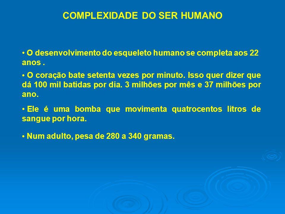 COMPLEXIDADE DO SER HUMANO O desenvolvimento do esqueleto humano se completa aos 22 anos. O coração bate setenta vezes por minuto. Isso quer dizer que