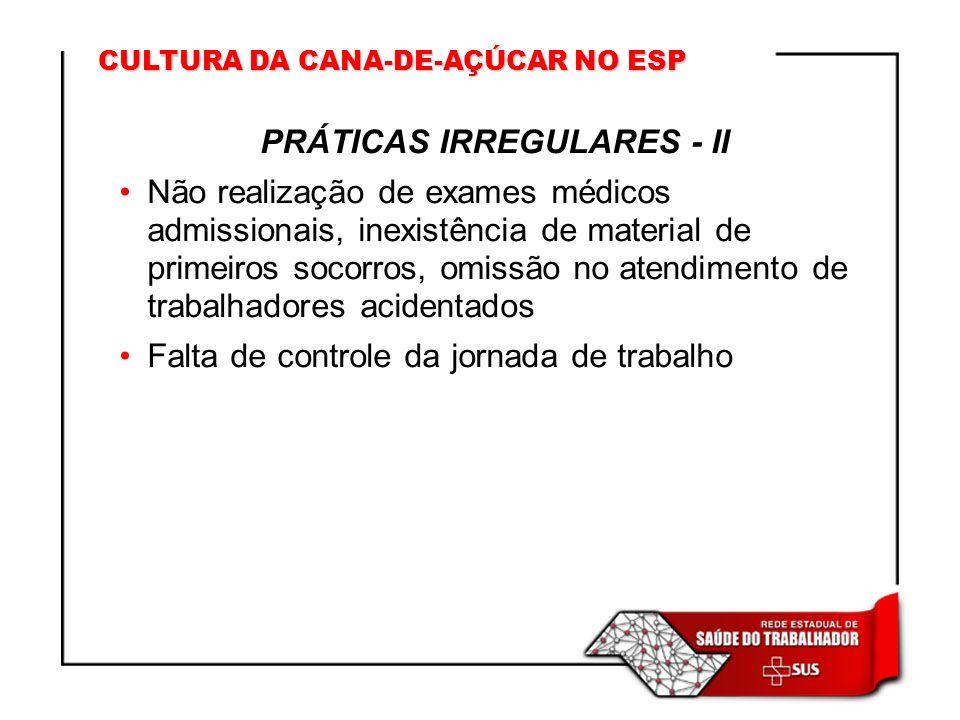 CULTURA DA CANA-DE-AÇÚCAR NO ESP PRÁTICAS IRREGULARES - II Não realização de exames médicos admissionais, inexistência de material de primeiros socorr