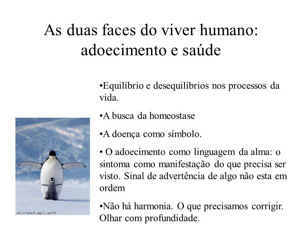 As duas faces do viver humano: adoecimento e saúde Equilíbrio e desequilíbrios nos processos da vida. A busca da homeostase A doença como símbolo. O a