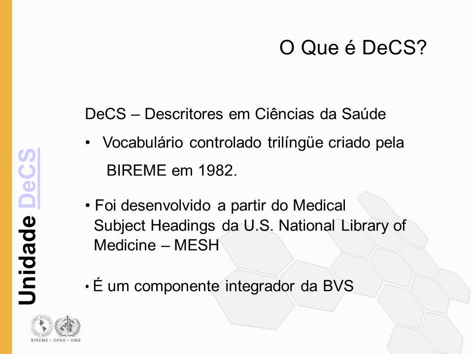 Unidade DeCSDeCS O Que é DeCS? DeCS – Descritores em Ciências da Saúde Vocabulário controlado trilíngüe criado pela BIREME em 1982. Foi desenvolvido a