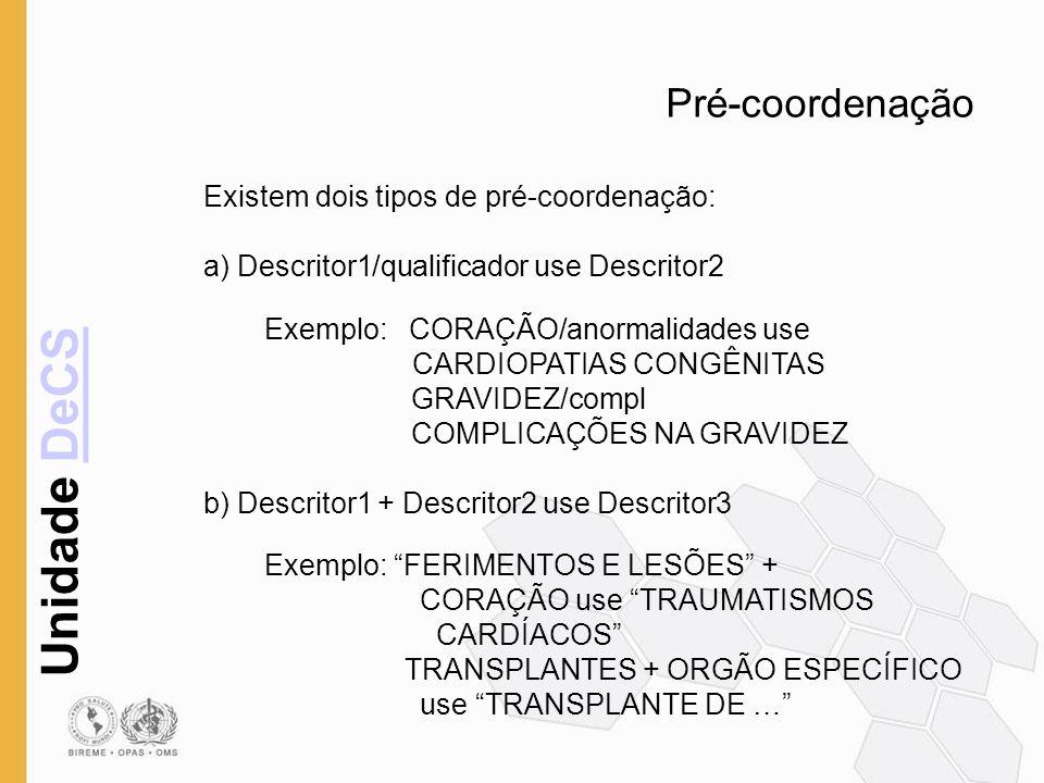 Unidade DeCSDeCS Pré-coordenação Existem dois tipos de pré-coordenação: a) Descritor1/qualificador use Descritor2 Exemplo: CORAÇÃO/anormalidades use C