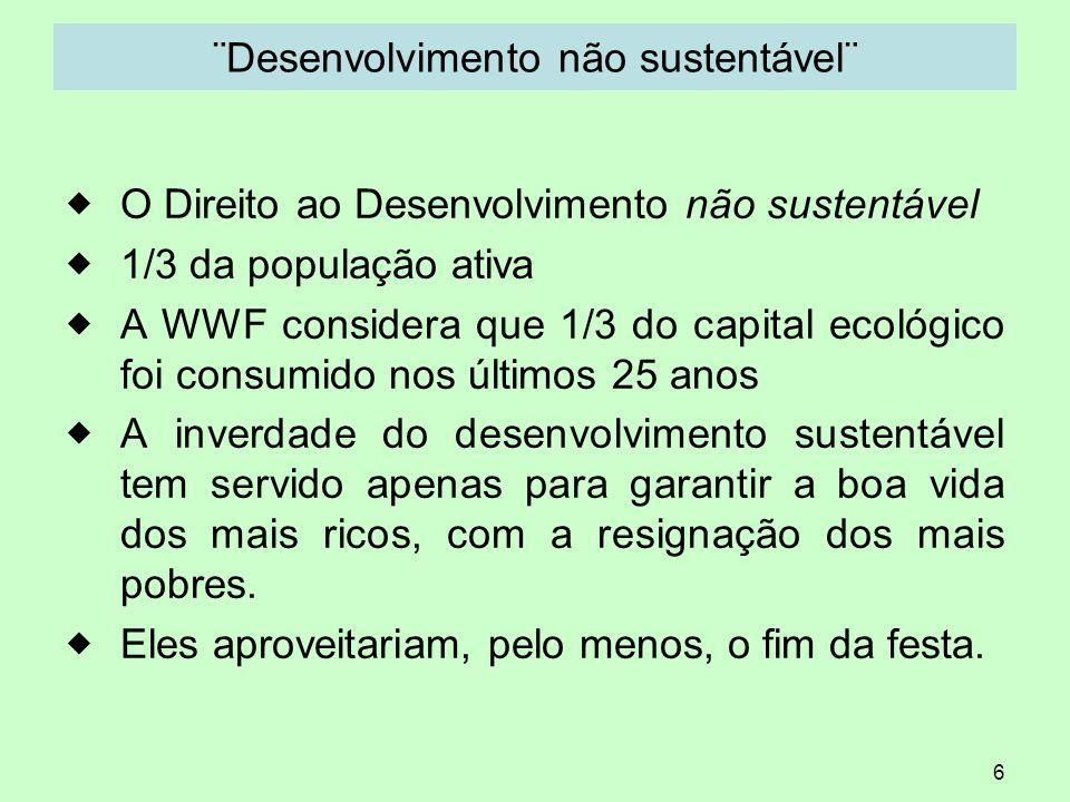 6 ¨Desenvolvimento não sustentável¨ O Direito ao Desenvolvimento não sustentável 1/3 da população ativa A WWF considera que 1/3 do capital ecológico f