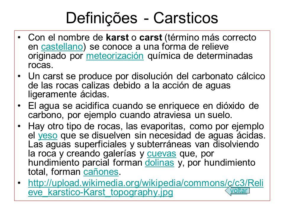 Definições - Carsticos Con el nombre de karst o carst (término más correcto en castellano) se conoce a una forma de relieve originado por meteorización química de determinadas rocas.castellanometeorización Un carst se produce por disolución del carbonato cálcico de las rocas calizas debido a la acción de aguas ligeramente ácidas.