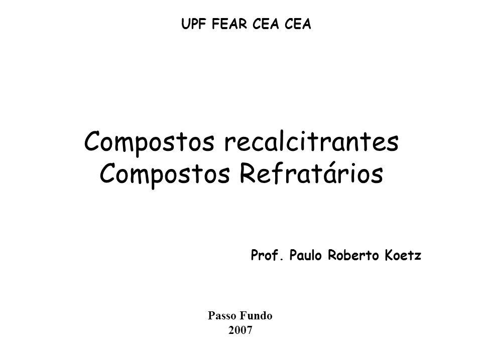 Compostos recalcitrantes Compostos Refratários Prof. Paulo Roberto Koetz UPF FEAR CEA CEA Passo Fundo 2007