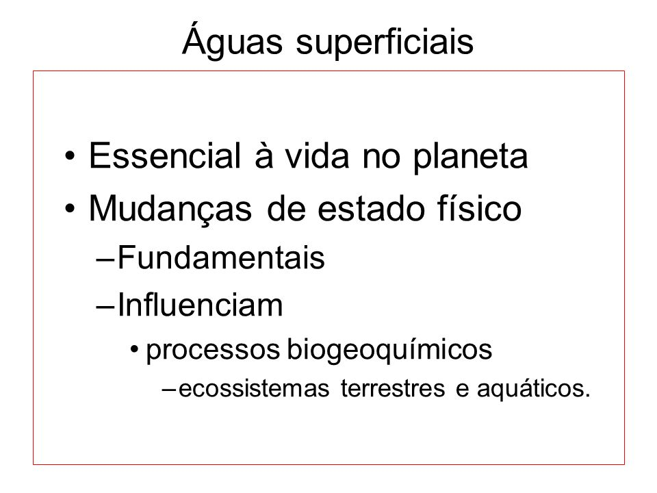 Águas superficiais Essencial à vida no planeta Mudanças de estado físico –Fundamentais –Influenciam processos biogeoquímicos –ecossistemas terrestres