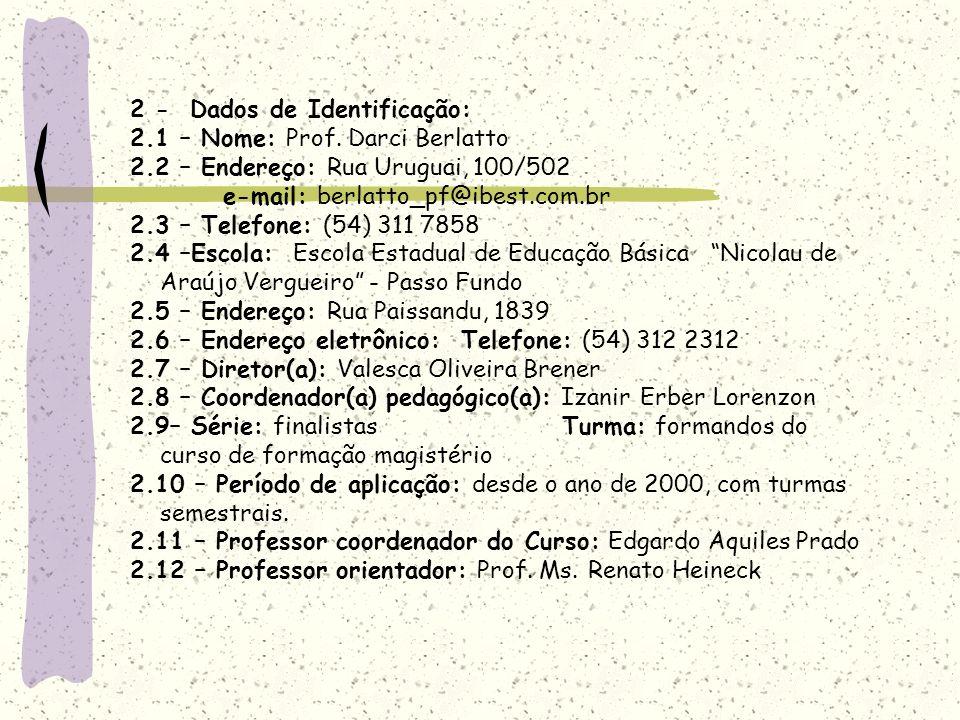 2 - Dados de Identificação: 2.1 – Nome: Prof. Darci Berlatto 2.2 – Endereço: Rua Uruguai, 100/502 e-mail: berlatto_pf@ibest.com.br 2.3 – Telefone: (54