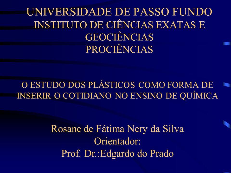 UNIVERSIDADE DE PASSO FUNDO INSTITUTO DE CIÊNCIAS EXATAS E GEOCIÊNCIAS PROCIÊNCIAS O ESTUDO DOS PLÁSTICOS COMO FORMA DE INSERIR O COTIDIANO NO ENSINO DE QUÍMICA Rosane de Fátima Nery da Silva Orientador: Prof.