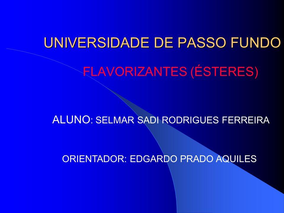 UNIVERSIDADE DE PASSO FUNDO FLAVORIZANTES (ÉSTERES) ALUNO : SELMAR SADI RODRIGUES FERREIRA ORIENTADOR: EDGARDO PRADO AQUILES