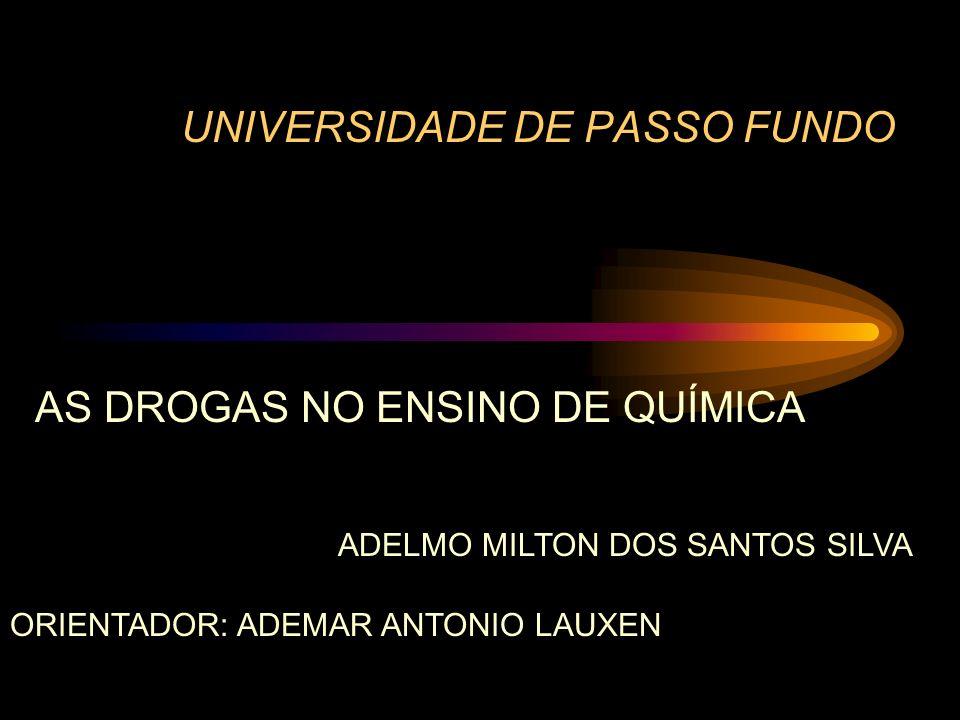 UNIVERSIDADE DE PASSO FUNDO AS DROGAS NO ENSINO DE QUÍMICA ADELMO MILTON DOS SANTOS SILVA ORIENTADOR: ADEMAR ANTONIO LAUXEN