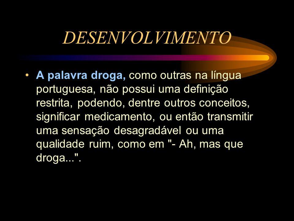 DESENVOLVIMENTO A palavra droga, como outras na língua portuguesa, não possui uma definição restrita, podendo, dentre outros conceitos, significar med