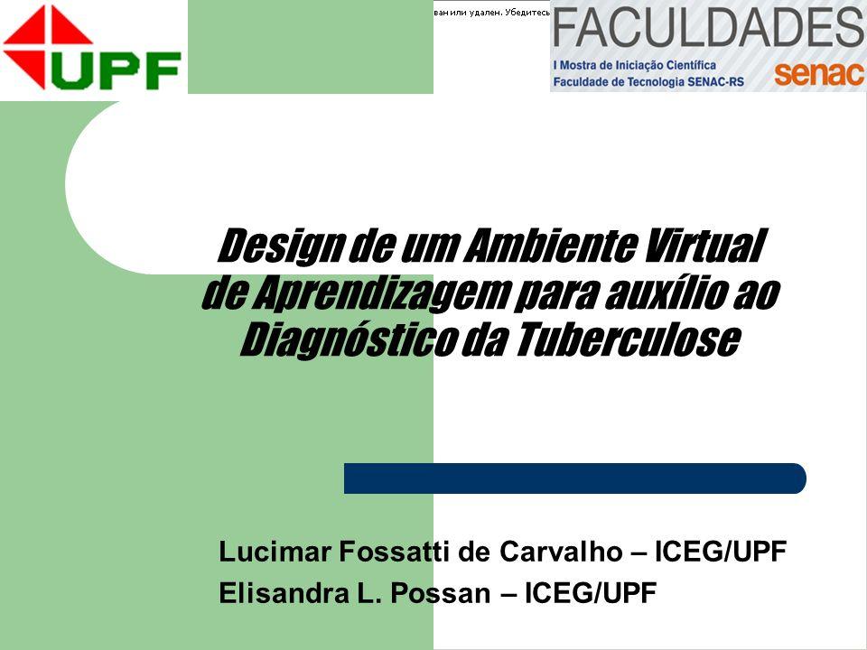 Design de um Ambiente Virtual de Aprendizagem para auxílio ao Diagnóstico da Tuberculose Lucimar Fossatti de Carvalho – ICEG/UPF Elisandra L. Possan –