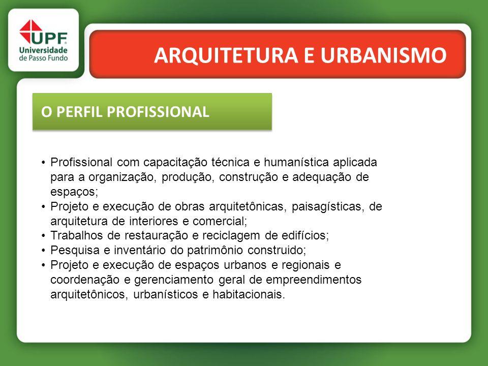 ARQUITETURA E URBANISMO O PERFIL PROFISSIONAL Profissional com capacitação técnica e humanística aplicada para a organização, produção, construção e a