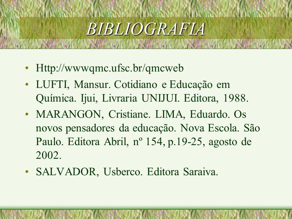 BIBLIOGRAFIA Http://wwwqmc.ufsc.br/qmcweb LUFTI, Mansur. Cotidiano e Educação em Química. Ijui, Livraria UNIJUI. Editora, 1988. MARANGON, Cristiane. L