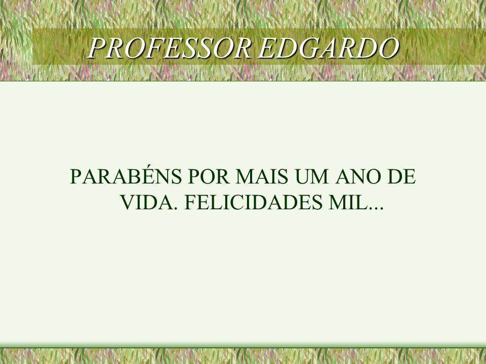PROFESSOR EDGARDO PARABÉNS POR MAIS UM ANO DE VIDA. FELICIDADES MIL...