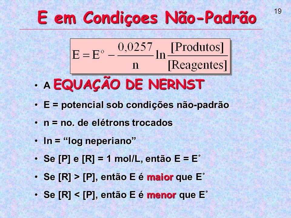 19 E em Condiçoes Não-Padrão A EQUAÇÃO DE NERNSTA EQUAÇÃO DE NERNST E = potencial sob condições não-padrãoE = potencial sob condições não-padrão n = no.
