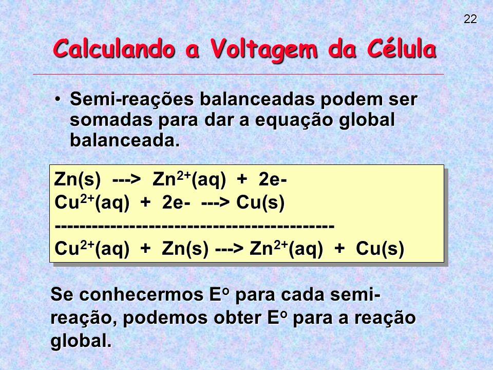 22 Calculando a Voltagem da Célula Semi-reações balanceadas podem ser somadas para dar a equação global balanceada.Semi-reações balanceadas podem ser somadas para dar a equação global balanceada.