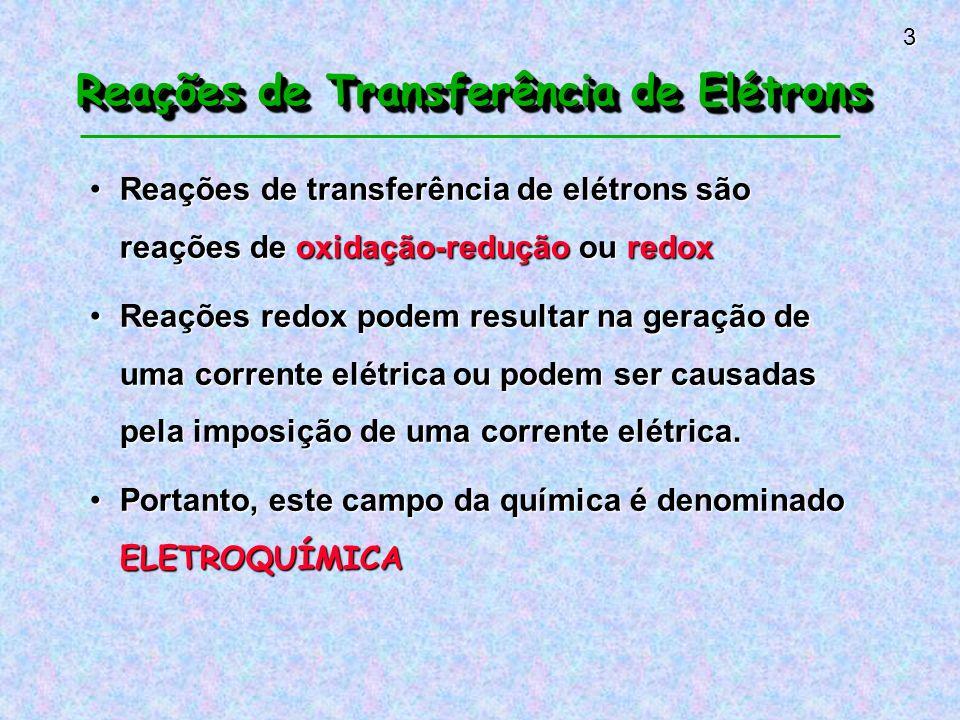 3 Reações de Transferência de Elétrons Reações de transferência de elétrons são reações de oxidação-redução ou redoxReações de transferência de elétrons são reações de oxidação-redução ou redox Reações redox podem resultar na geração de uma corrente elétrica ou podem ser causadas pela imposição de uma corrente elétrica.Reações redox podem resultar na geração de uma corrente elétrica ou podem ser causadas pela imposição de uma corrente elétrica.