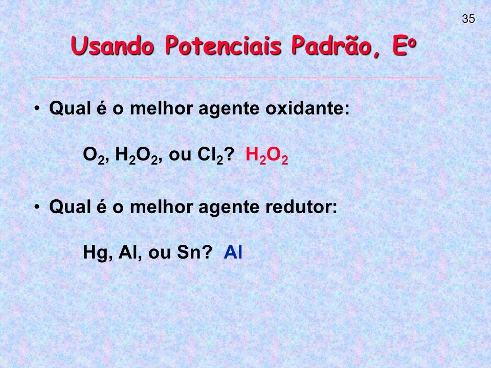 35 Usando Potenciais Padrão, E o Qual é o melhor agente oxidante: O 2, H 2 O 2, ou Cl 2 .