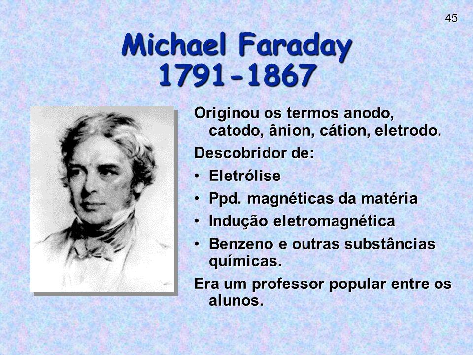 45 Michael Faraday 1791-1867 Originou os termos anodo, catodo, ânion, cátion, eletrodo.