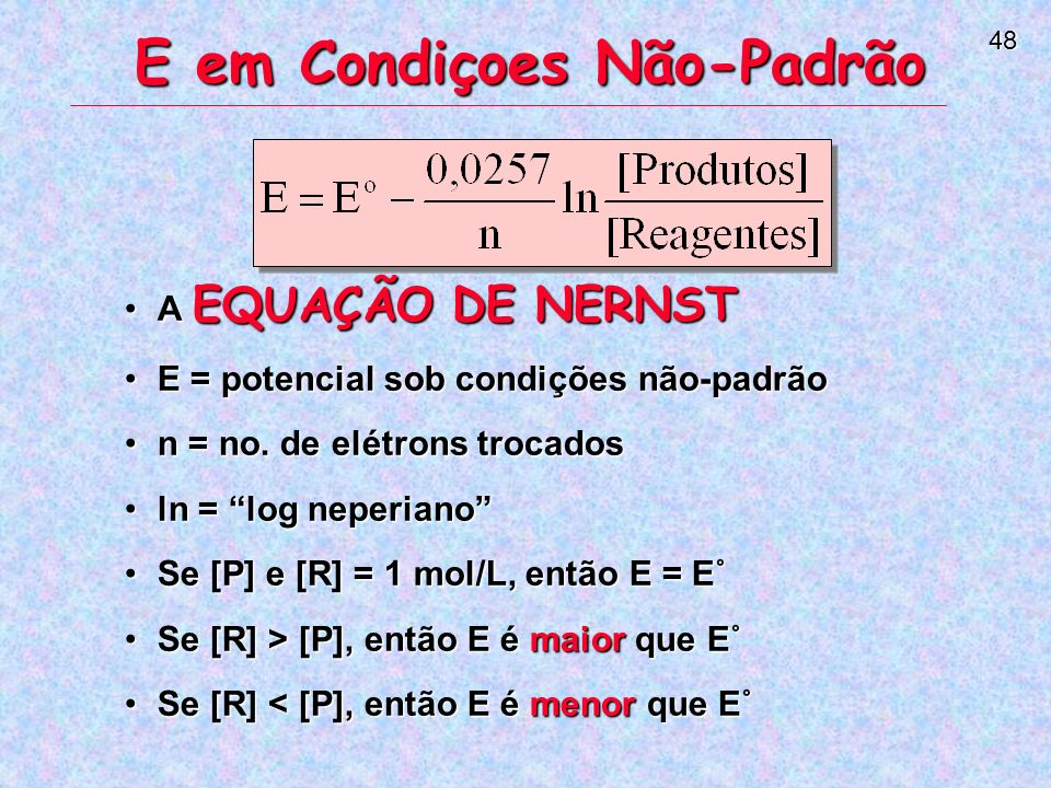 48 E em Condiçoes Não-Padrão A EQUAÇÃO DE NERNSTA EQUAÇÃO DE NERNST E = potencial sob condições não-padrãoE = potencial sob condições não-padrão n = no.