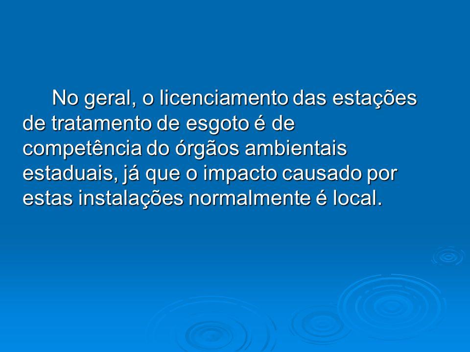 No geral, o licenciamento das estações de tratamento de esgoto é de competência do órgãos ambientais estaduais, já que o impacto causado por estas instalações normalmente é local.