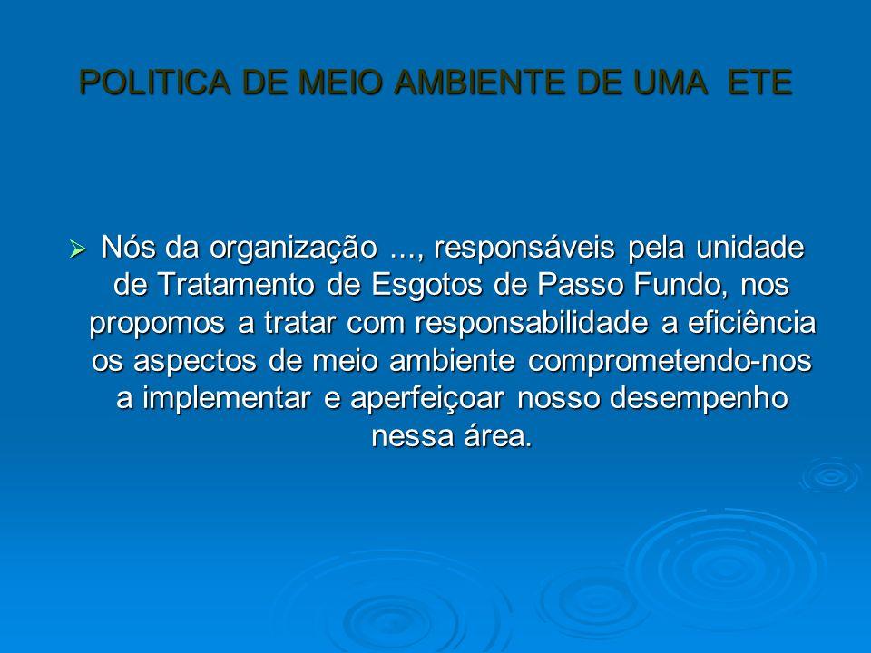 POLITICA DE MEIO AMBIENTE DE UMA ETE Nós da organização..., responsáveis pela unidade de Tratamento de Esgotos de Passo Fundo, nos propomos a tratar com responsabilidade a eficiência os aspectos de meio ambiente comprometendo-nos a implementar e aperfeiçoar nosso desempenho nessa área.