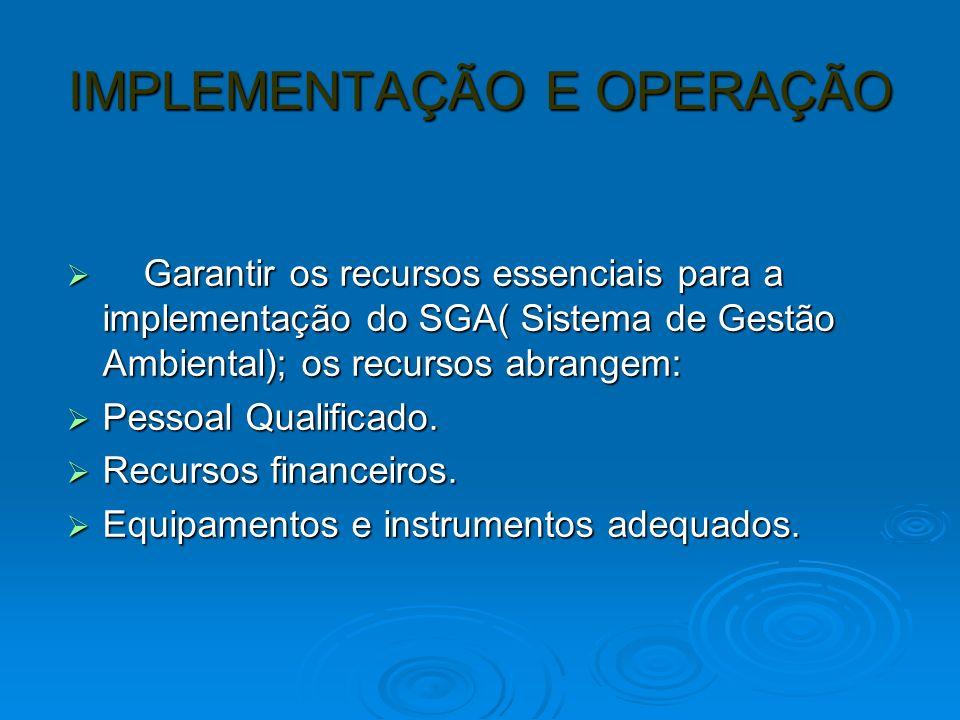 IMPLEMENTAÇÃO E OPERAÇÃO Garantir os recursos essenciais para a implementação do SGA( Sistema de Gestão Ambiental); os recursos abrangem: Garantir os recursos essenciais para a implementação do SGA( Sistema de Gestão Ambiental); os recursos abrangem: Pessoal Qualificado.