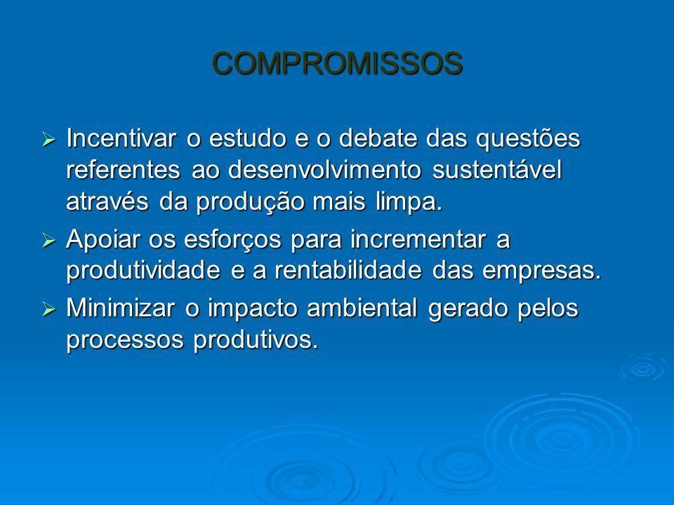 COMPROMISSOS Incentivar o estudo e o debate das questões referentes ao desenvolvimento sustentável através da produção mais limpa. Incentivar o estudo
