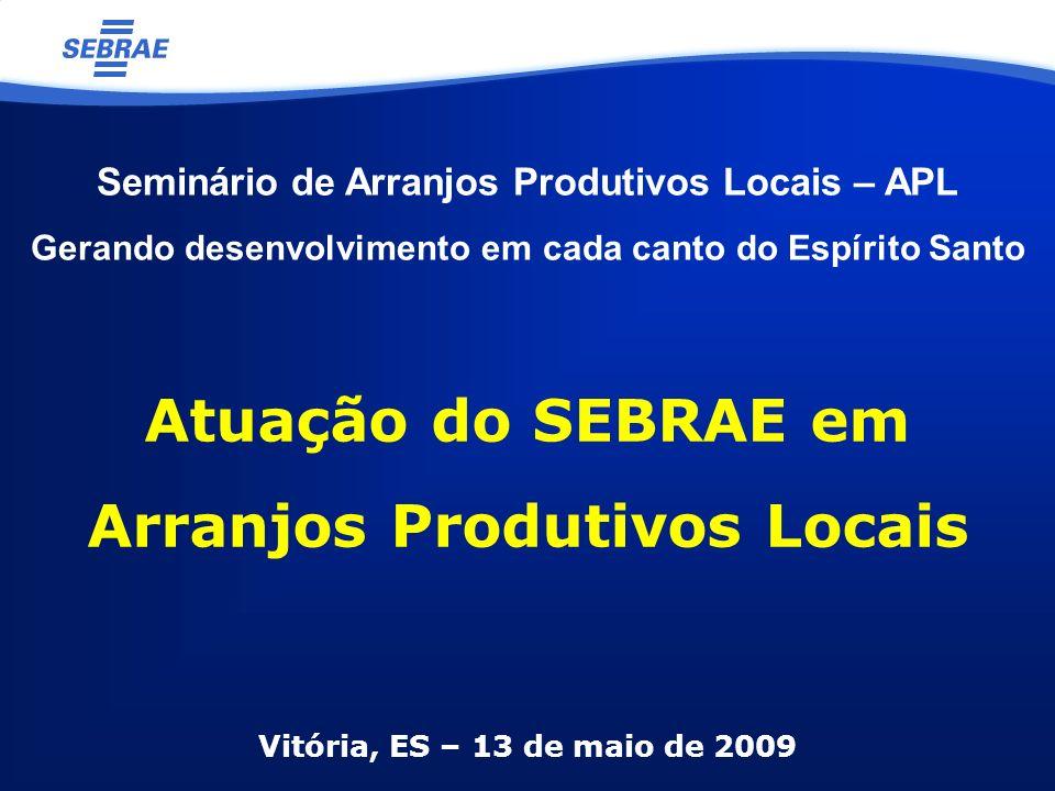 Vitória, ES – 13 de maio de 2009 Atuação do SEBRAE em Arranjos Produtivos Locais Seminário de Arranjos Produtivos Locais – APL Gerando desenvolvimento em cada canto do Espírito Santo