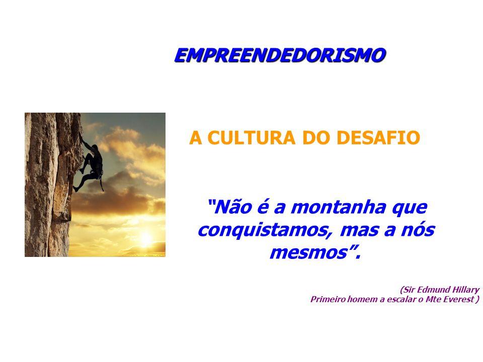 A CULTURA DO DESAFIO EMPREENDEDORISMO Não é a montanha que conquistamos, mas a nós mesmos. (Sir Edmund Hillary Primeiro homem a escalar o Mte Everest