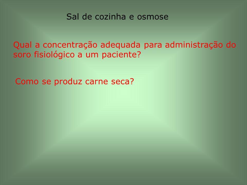 Sal de cozinha e osmose Qual a concentração adequada para administração do soro fisiológico a um paciente? Como se produz carne seca?