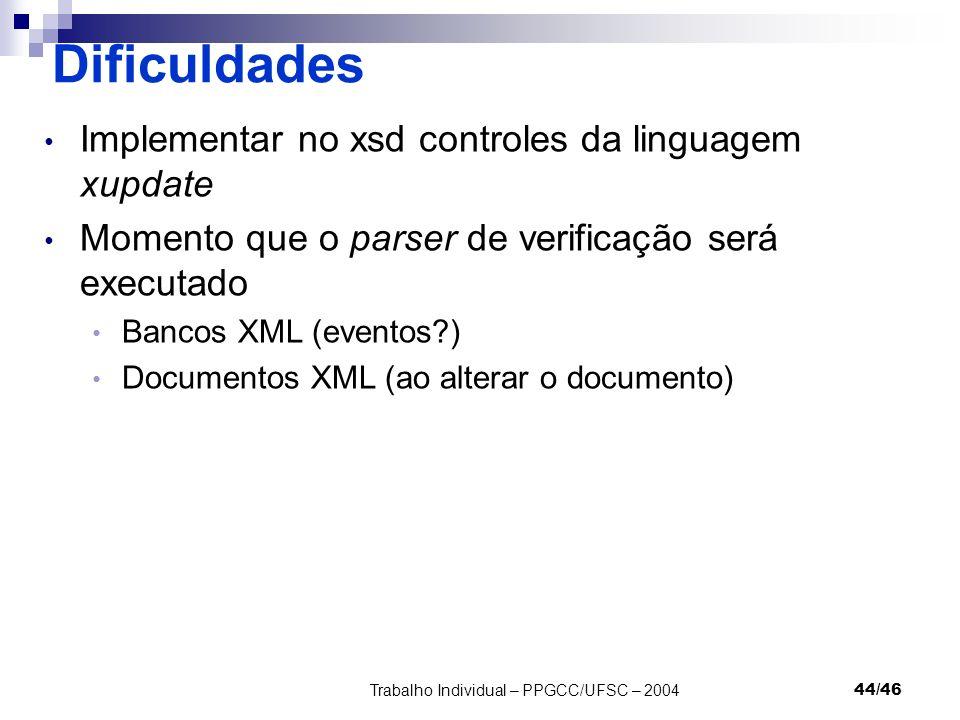 Trabalho Individual – PPGCC/UFSC – 200444/46 Dificuldades Implementar no xsd controles da linguagem xupdate Momento que o parser de verificação será e