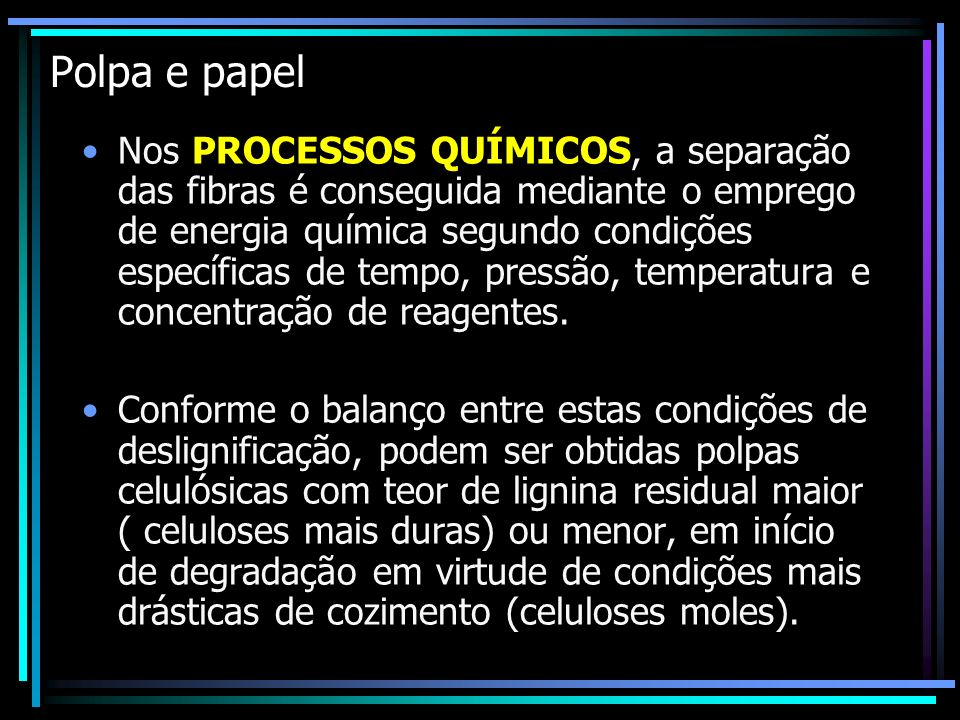Polpa e papel Nos PROCESSOS QUÍMICOS, a separação das fibras é conseguida mediante o emprego de energia química segundo condições específicas de tempo