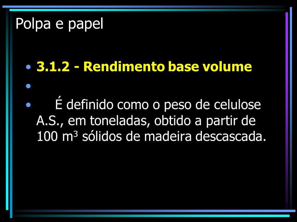 Polpa e papel 3.1.2 - Rendimento base volume É definido como o peso de celulose A.S., em toneladas, obtido a partir de 100 m 3 sólidos de madeira desc