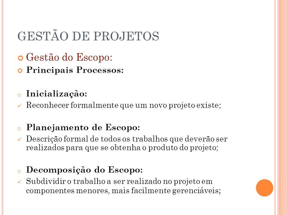 GESTÃO DE PROJETOS Gestão do Escopo: Principais Processos: o Inicialização: Reconhecer formalmente que um novo projeto existe; o Planejamento de Escop