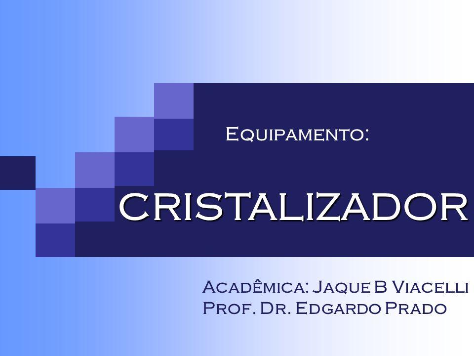 Equipamento: CRISTALIZADOR Acadêmica: Jaque B Viacelli Prof. Dr. Edgardo Prado