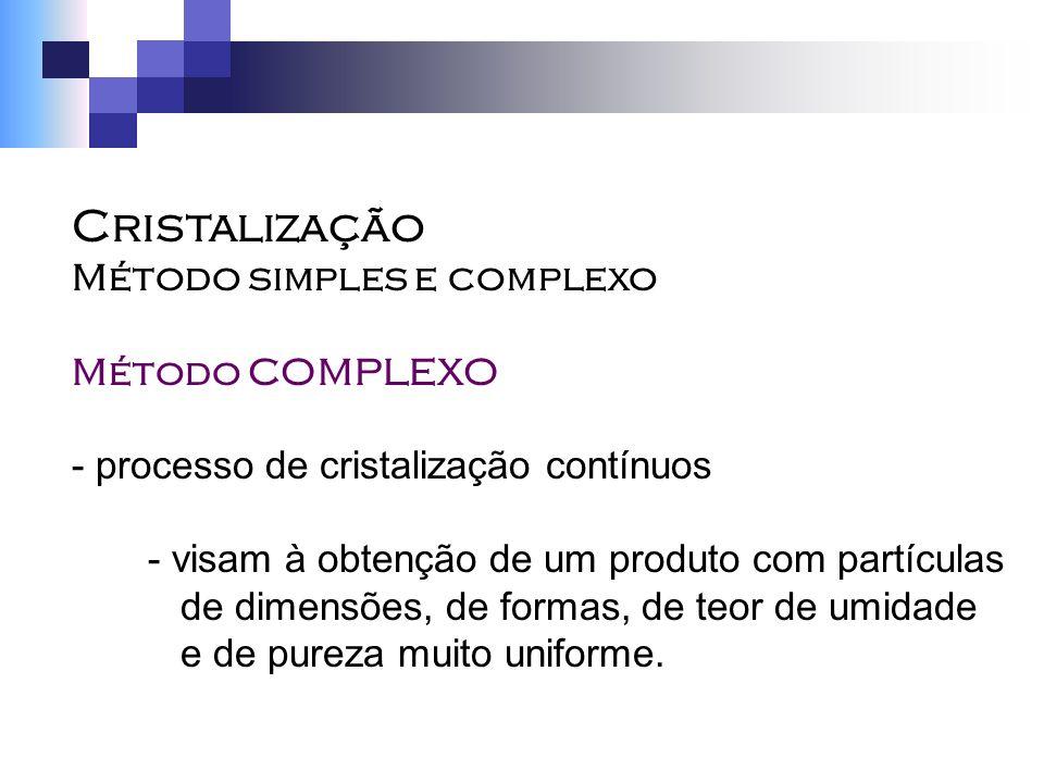Cristalização Método simples e complexo Método COMPLEXO - processo de cristalização contínuos - visam à obtenção de um produto com partículas de dimen