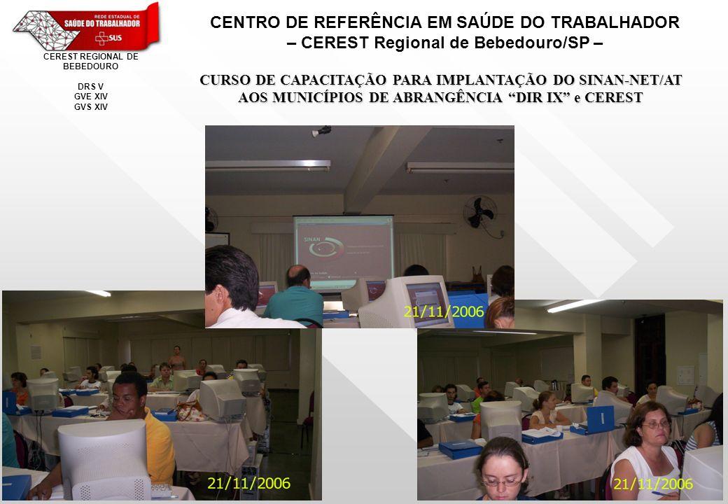CENTRO DE REFERÊNCIA EM SAÚDE DO TRABALHADOR – CEREST Regional de Bebedouro/SP – CEREST REGIONAL DE BEBEDOURO DRS V GVE XIV GVS XIV CURSO DE CAPACITAÇÃO PARA IMPLANTAÇÃO DO SINAN-NET/AT AOS MUNICÍPIOS DE ABRANGÊNCIA DIR IX e CEREST