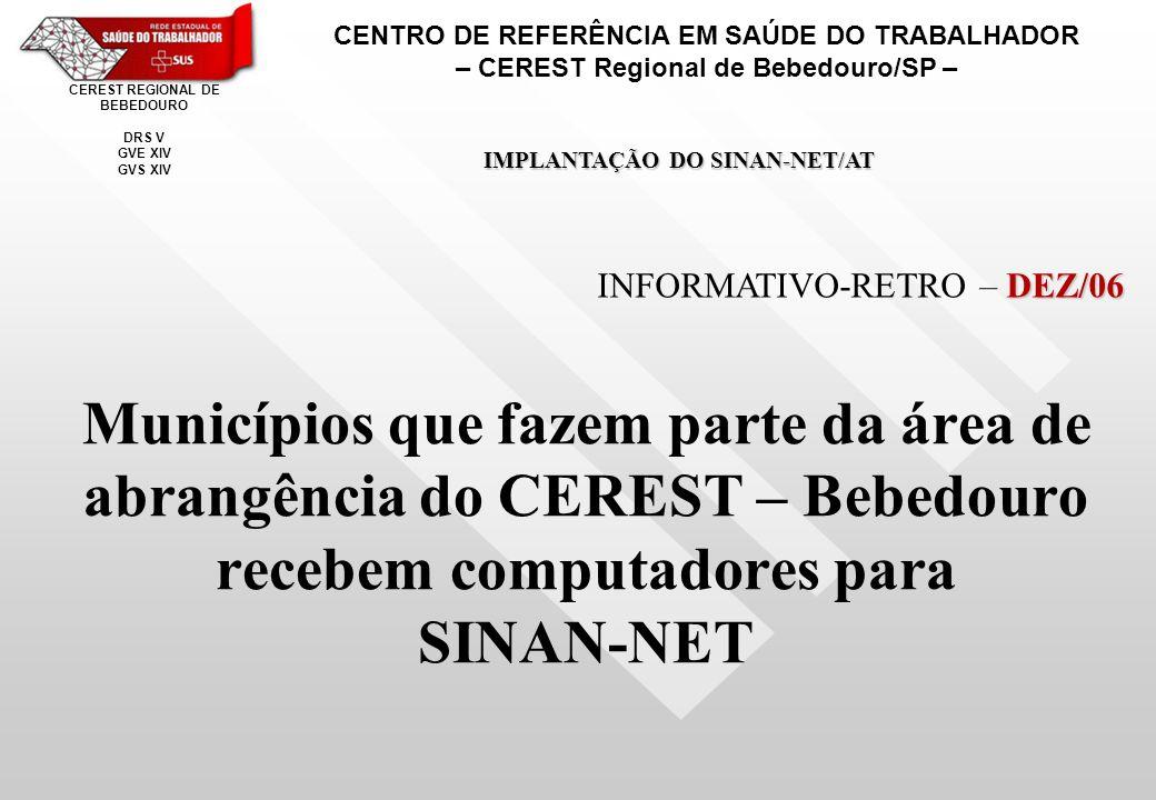 Municípios que fazem parte da área de abrangência do CEREST – Bebedouro recebem computadores para SINAN-NET CENTRO DE REFERÊNCIA EM SAÚDE DO TRABALHADOR – CEREST Regional de Bebedouro/SP – CEREST REGIONAL DE BEBEDOURO DRS V GVE XIV GVS XIV IMPLANTAÇÃO DO SINAN-NET/AT DEZ/06 INFORMATIVO-RETRO – DEZ/06