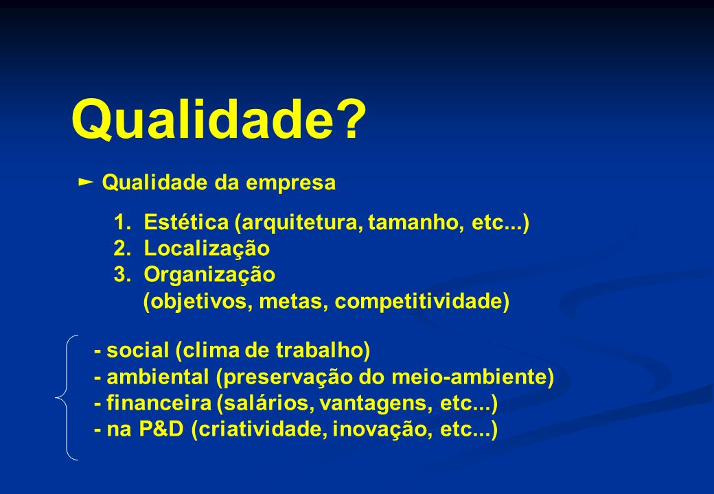 Qualidade? Qualidade da empresa 1. Estética (arquitetura, tamanho, etc...) 2. Localização 3. Organização (objetivos, metas, competitividade) - social