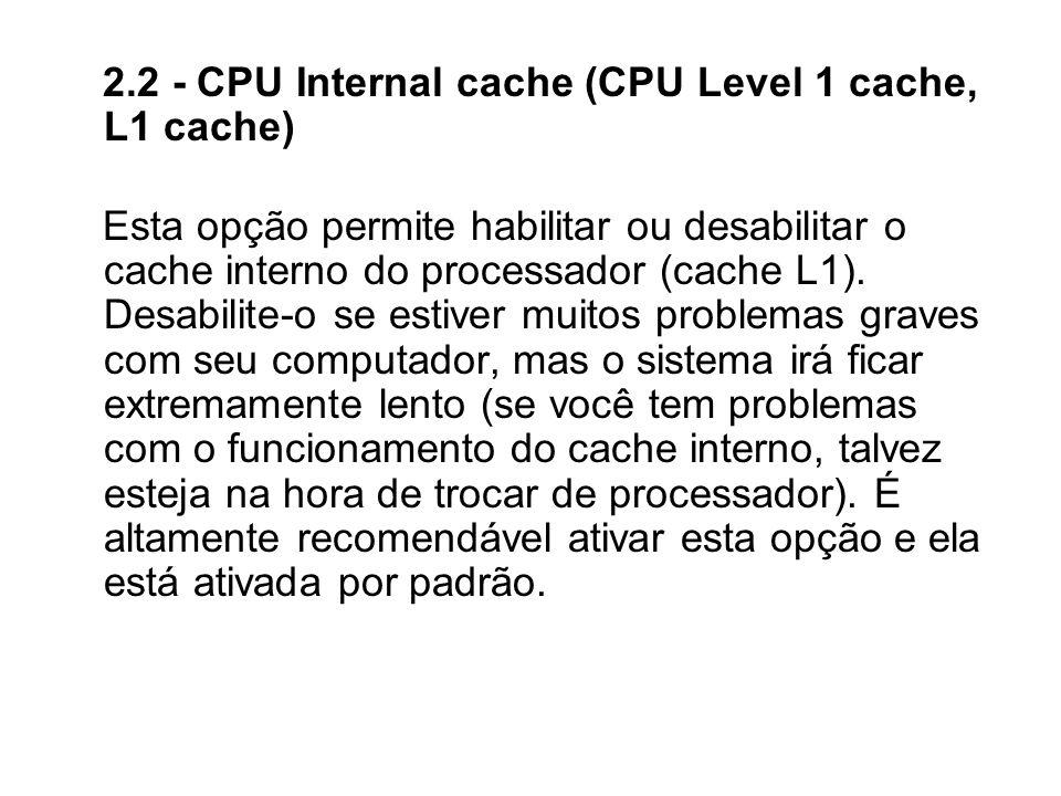 2.2 - CPU Internal cache (CPU Level 1 cache, L1 cache) Esta opção permite habilitar ou desabilitar o cache interno do processador (cache L1). Desabili