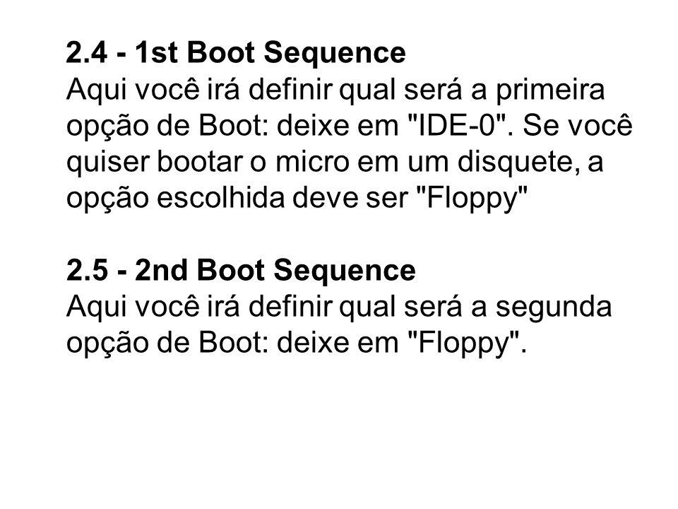 2.4 - 1st Boot Sequence Aqui você irá definir qual será a primeira opção de Boot: deixe em