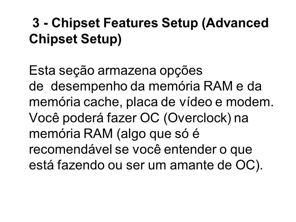 3 - Chipset Features Setup (Advanced Chipset Setup) Esta seção armazena opções de desempenho da memória RAM e da memória cache, placa de vídeo e modem