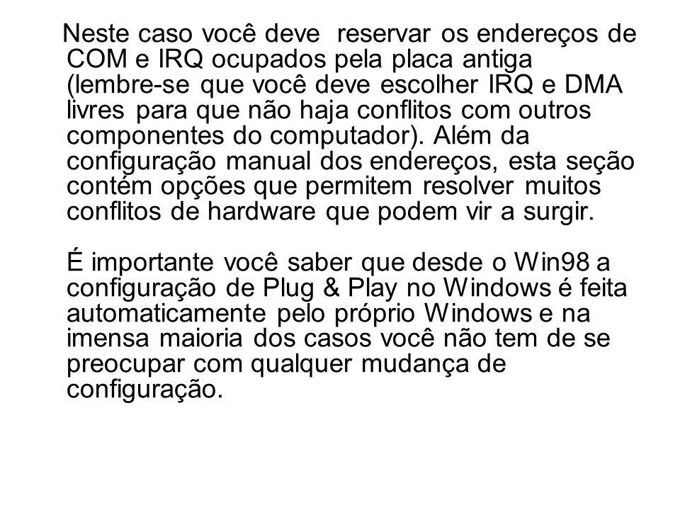Neste caso você deve reservar os endereços de COM e IRQ ocupados pela placa antiga (lembre-se que você deve escolher IRQ e DMA livres para que não haj