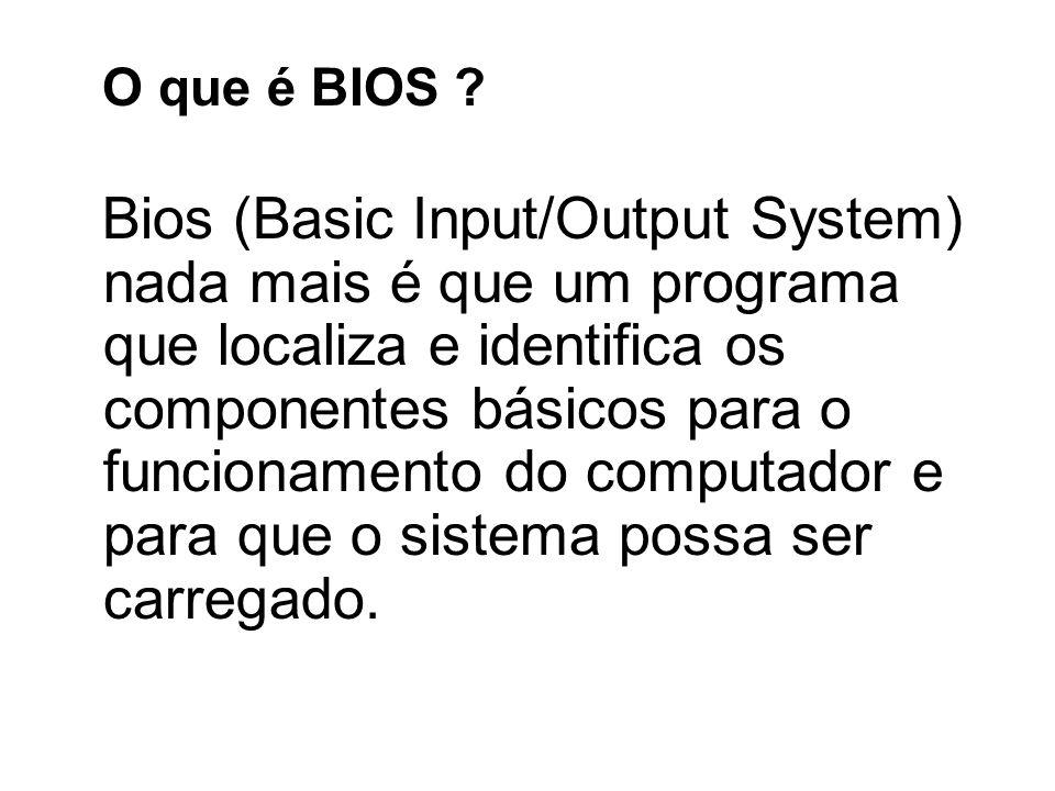 O que é BIOS ? Bios (Basic Input/Output System) nada mais é que um programa que localiza e identifica os componentes básicos para o funcionamento do c
