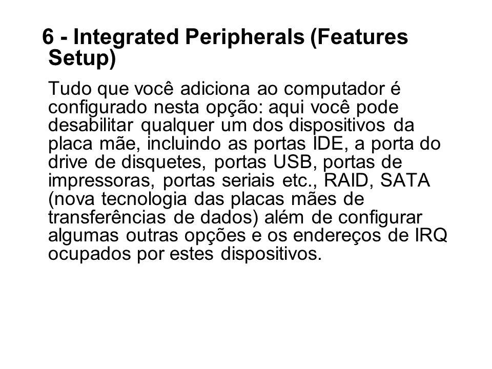 6 - Integrated Peripherals (Features Setup) Tudo que você adiciona ao computador é configurado nesta opção: aqui você pode desabilitar qualquer um dos