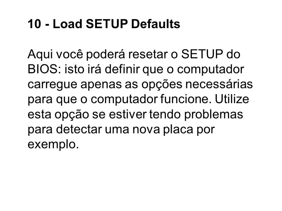 10 - Load SETUP Defaults Aqui você poderá resetar o SETUP do BIOS: isto irá definir que o computador carregue apenas as opções necessárias para que o